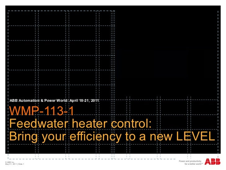 WMP-113-1  Feedwater heater control: Bring your efficiency to a new LEVEL ABB Automation & Power World: April 18-21, 2011 ...