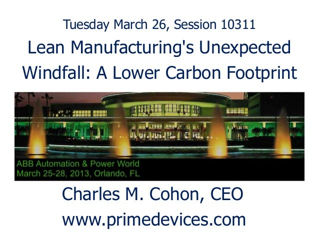 Tuesday March 26, Session 10311Lean Manufacturings UnexpectedWindfall: A Lower Carbon Footprint    Charles M. Cohon, CEO  ...