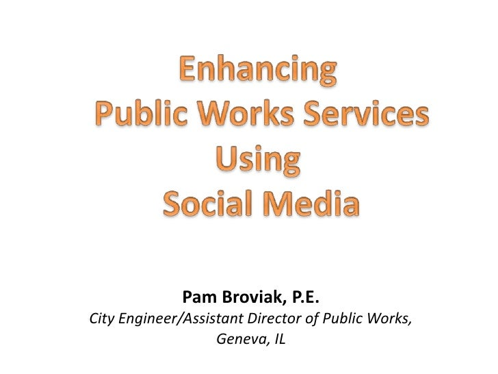 Enhancing<br /> Public Works Services Using<br /> Social Media<br />Pam Broviak, P.E.<br />City Engineer/Assistant Directo...