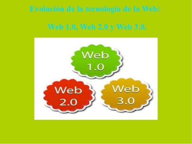 Evolución de la tecnología de la Web:     Web 1.0, Web 2.0 y Web 3.0.