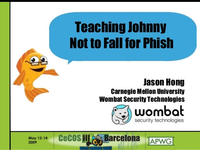 Jason Hong Carnegie Mellon University Wombat Security Technologies Teaching Johnny Not to Fall for Phish