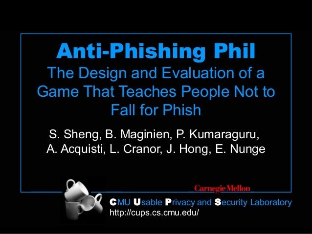 CMU Usable Privacy and Security Laboratory http://cups.cs.cmu.edu/ Anti-Phishing Phil The Design and Evaluation of a Game ...