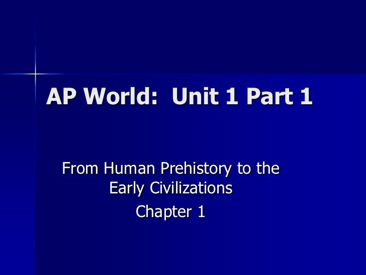 AP World: Unit 1 Part 1 From Human Prehistory to the      Early Civilizations          Chapter 1