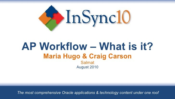 AP Workflow – What is it? Maria Hugo & Craig Carson Salmat August 2010 The most comprehensive Oracle applications & techno...