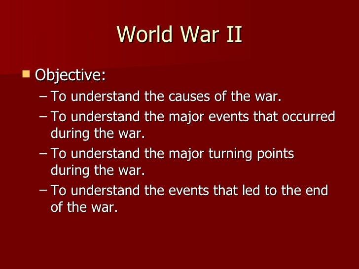 World War II <ul><li>Objective: </li></ul><ul><ul><li>To understand the causes of the war. </li></ul></ul><ul><ul><li>To u...