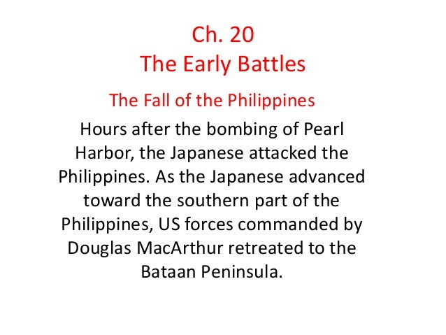 Ch. 20 The Early Battles The Fall of the Philippines Hours after the bombing of Pearl Harbor, the Japanese attacked the Ph...