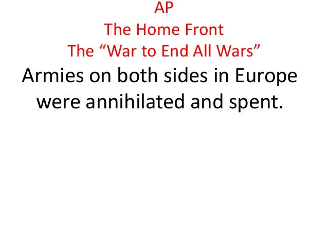 """AP         The Home Front    The """"War to End All Wars""""Armies on both sides in Europe were annihilated and spent."""