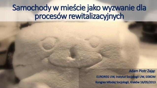 Samochody w mieście jako wyzwanie dlaprocesów rewitalizacyjnychAdam Piotr ZającEUROREG UW, Instytut Socjologii UW, SISKOMK...