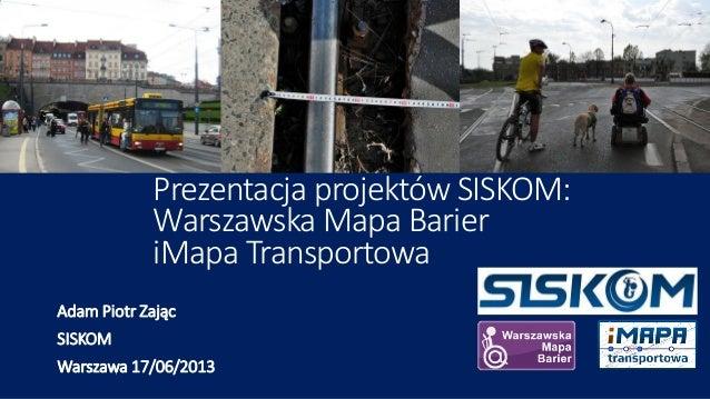 Prezentacja projektów SISKOM:Warszawska Mapa BarieriMapa TransportowaAdam Piotr ZającSISKOMWarszawa 17/06/2013