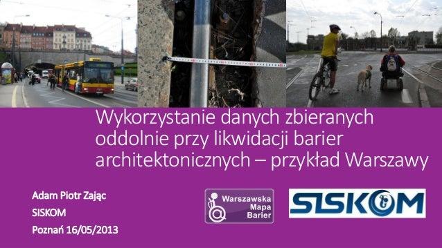 Wykorzystanie danych zbieranychoddolnie przy likwidacji barierarchitektonicznych – przykład WarszawyAdam Piotr ZającSISKOM...