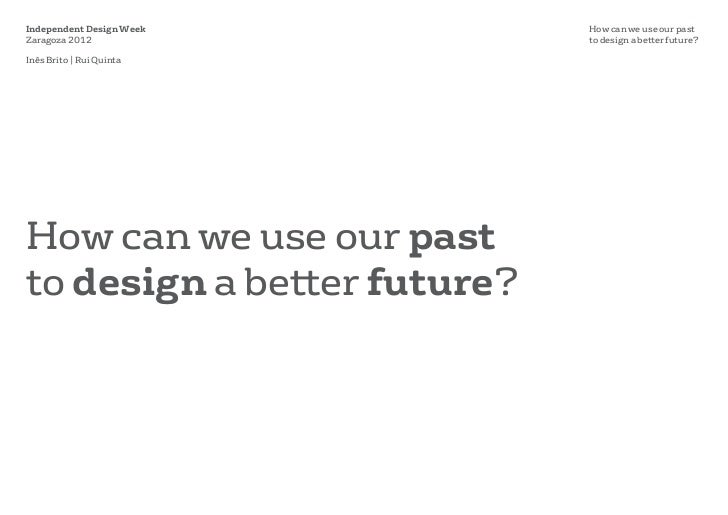 Independent Design Week      How can we use our pastZaragoza 2012                to design a better future?Inês Brito | Ru...