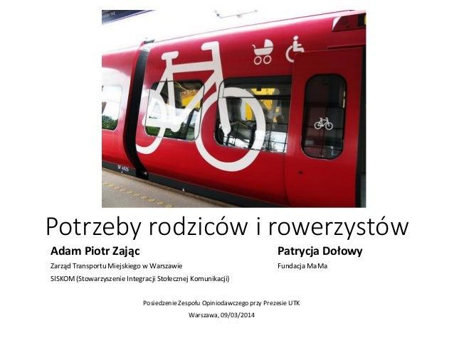 Potrzeby rodziców i rowerzystów Adam Piotr Zając Patrycja Dołowy Zarząd Transportu Miejskiego w Warszawie Fundacja MaMa SI...