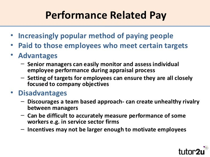 advantage and disadvantage of performance related pay employee Disadvantages of performance related pay there are several problems with performance-related pay: • there may be disputes about how performance is measured and whether an employee has done enough to be rewarded • rewarding employees individually does very little to encourage teamwork • it may encourage unhealthy rivalry between managers .
