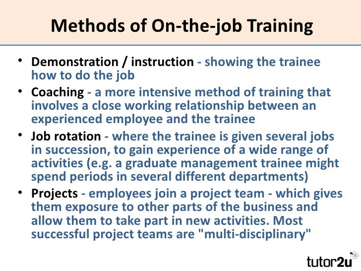 on the job training methods Training and development is a structured program with different methods designed by professionals in particular job it has become most common and continuous task in any organisation for updating skills and knowledge of employees in accordance with changing environment.