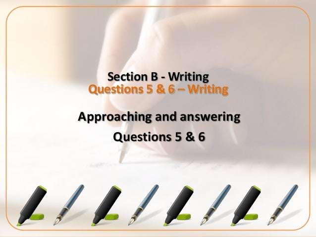 Section B - WritingQuestions 5 & 6 – WritingApproaching and answeringQuestions 5 & 6