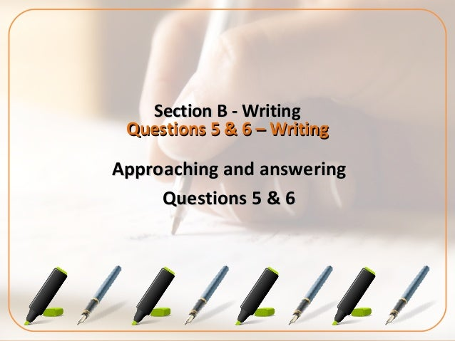 Section B - WritingSection B - WritingQuestions 5 & 6 – WritingQuestions 5 & 6 – WritingApproaching and answeringApproachi...