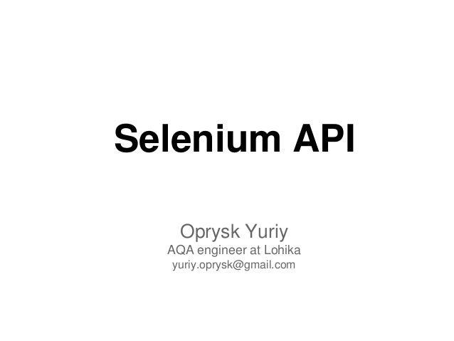 Selenium APIOprysk YuriyAQA engineer at Lohikayuriy.oprysk@gmail.com