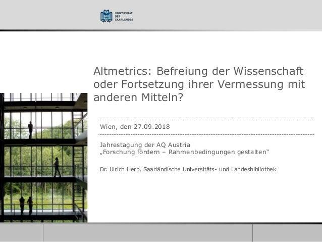 Altmetrics: Befreiung der Wissenschaft oder Fortsetzung ihrer Vermessung mit anderen Mitteln? Wien, den 27.09.2018 Jahrest...