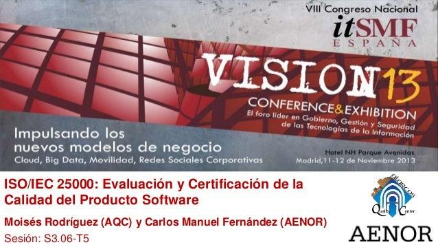ISO/IEC 25000: Evaluación y Certificación de la Calidad del Producto Software Moisés Rodríguez (AQC) y Carlos Manuel Ferná...