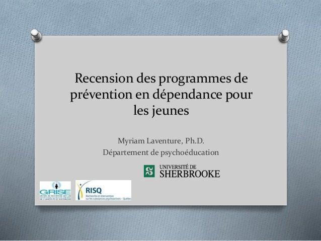 Recension des programmes de prévention en dépendance pour les jeunes Myriam Laventure, Ph.D. Département de psychoéducation