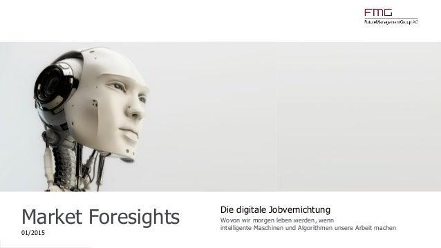 www.FutureManagementGroup.com Market Foresights 01/2015 Die digitale Jobvernichtung Wovon wir morgen leben werden, wenn in...