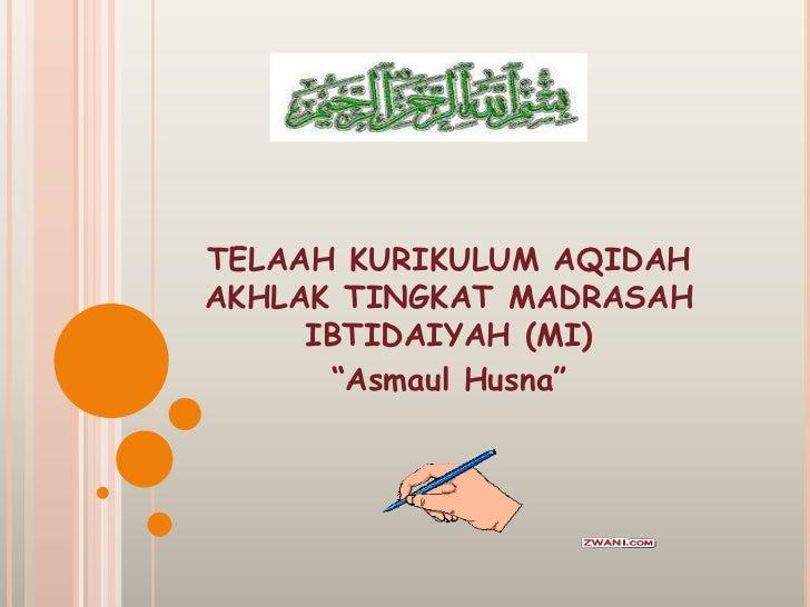 "TELAAH KURIKULUM AQIDAHAKHLAK TINGKAT MADRASAH     IBTIDAIYAH (MI)      ""Asmaul Husna"""