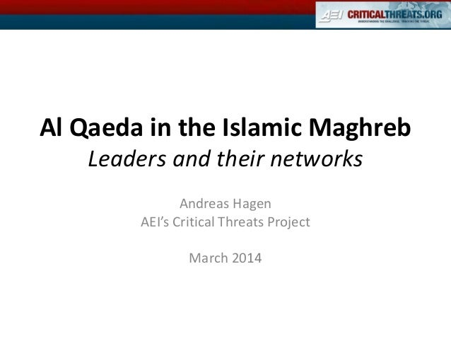 Al Qaeda in the Islamic Maghreb Leaders and their networks Andreas Hagen AEI's Critical Threats Project March 2014