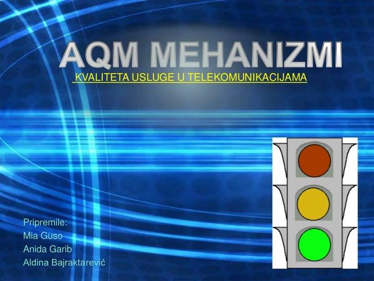 KVALITETA USLUGE U TELEKOMUNIKACIJAMA<br />AQM MEHANIZMI<br />Pripremile:<br />Mia Guso<br />Anida Garib<br />Aldina Bajr...
