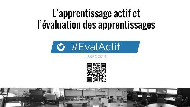 L'apprentissage actif et l'évaluation des apprentissages #EvalActif AQPC 2014