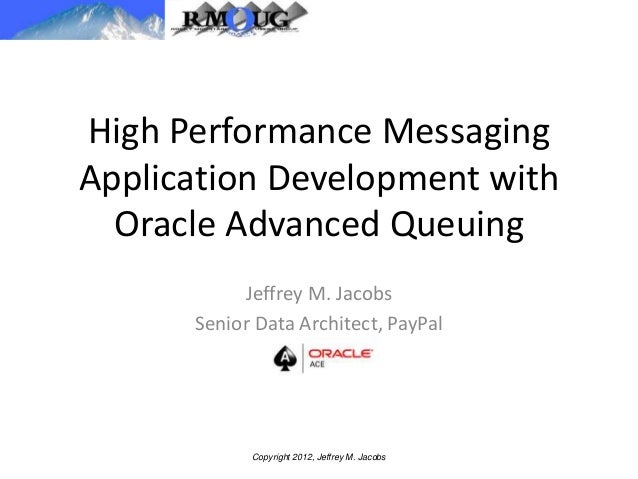 High Performance Messaging Application Development with Oracle Advanced Queuing Jeffrey M. Jacobs Senior Data Architect, P...