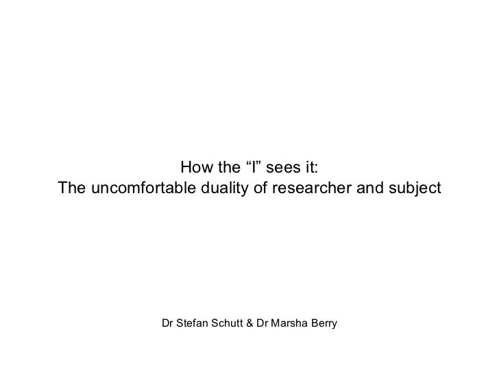 """How the """"I"""" sees it: The uncomfortable duality of researcher and subject Dr Stefan Schutt & Dr Marsha Berry"""