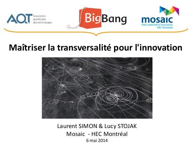 Laurent SIMON & Lucy STOJAK Mosaic - HEC Montréal 6 mai 2014 Maîtriser la transversalité pour l'innovation
