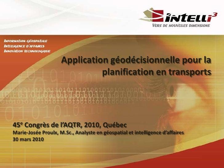 Application géodécisionnelle pour la planification en transports <br />45eCongrès de l'AQTR, 2010, Québec<br />Marie-Josée...