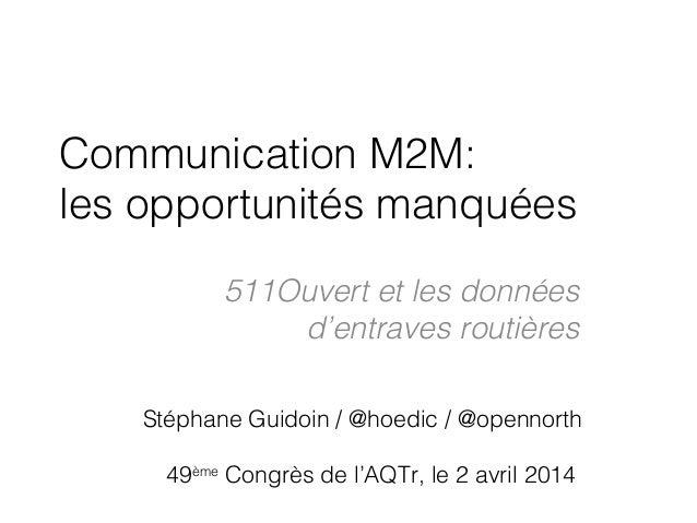 Communication M2M: les opportunités manquées 511Ouvert et les données d'entraves routières Stéphane Guidoin / @hoedic / @o...