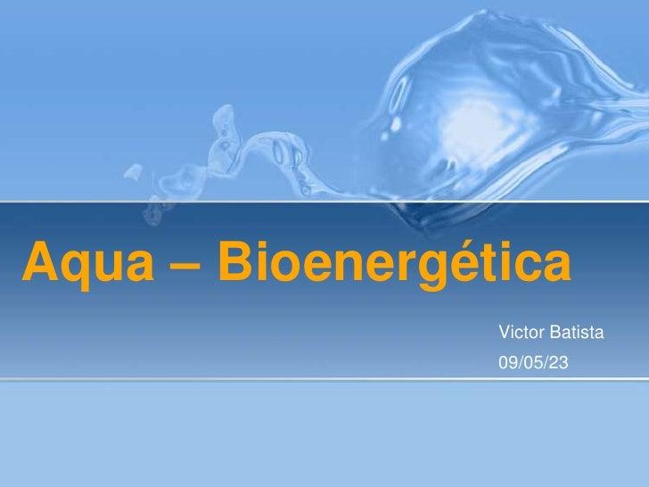 Aqua – Bioenergética<br />Victor Batista<br />09/05/23<br />