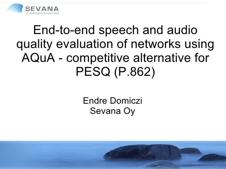 End-to-end speech and audio quality evaluation of networks using AQuA - competitive alternative for PESQ (P.862) Endre Dom...