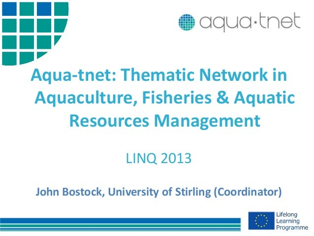 Aqua-tnet: Thematic Network inAquaculture, Fisheries & AquaticResources ManagementLINQ 2013John Bostock, University of Sti...