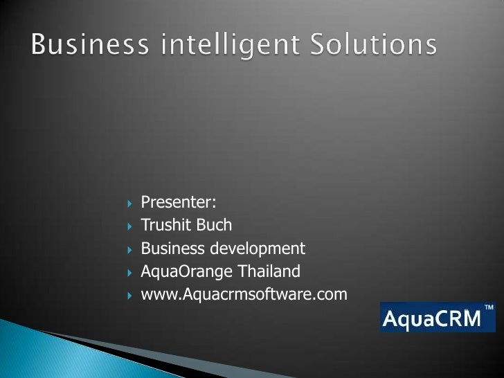 Business intelligent Solutions <br />Presenter: <br />Trushit Buch<br />Business development<br />AquaOrange Thailand<br /...