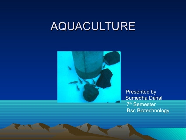 AQUACULTURE         Presented by         Sumedha Dahal         7th Semester         Bsc Biotechnology