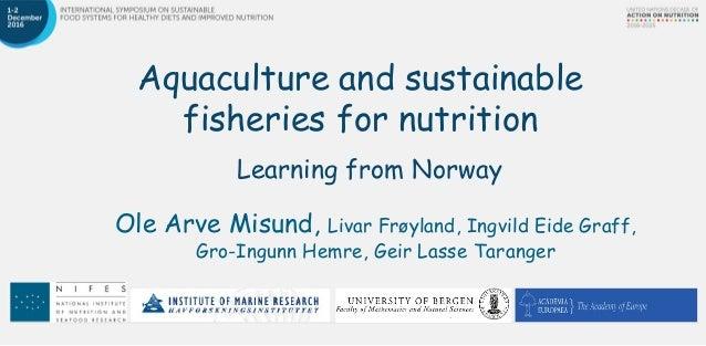 Aquaculture and sustainable fisheries for nutrition Learning from Norway Ole Arve Misund, Livar Frøyland, Ingvild Eide Gra...