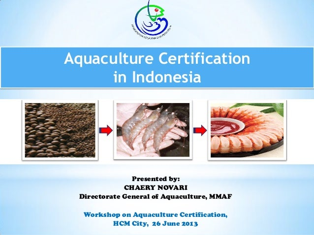 Aquaculture Certification in Indonesia Presented by: CHAERY NOVARI Directorate General of Aquaculture, MMAF Workshop on Aq...