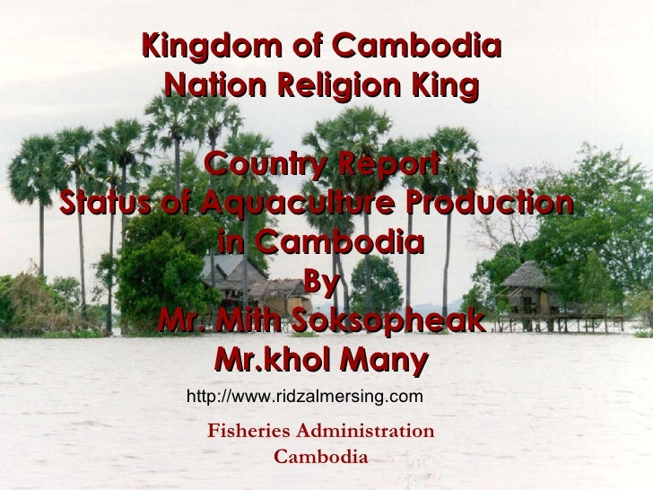 Kingdom of Cambodia Nation Religion King Country Report Status of Aquaculture Production  in Cambodia By Mr. Mith Soksophe...