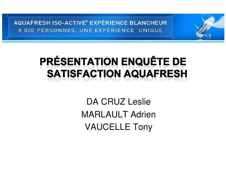 Présentation enquête de satisfaction Aquafresh<br />DA CRUZ Leslie <br />MARLAULT Adrien<br />VAUCELLE Tony<br />