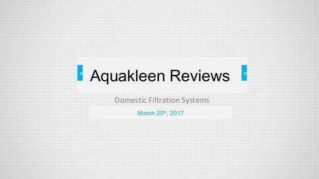 = Domestic Filtration Systems = = March 20th , 2017 Aquakleen Reviews