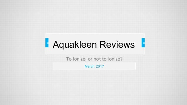 = To Ionize, or not to Ionize? = = March 2017 Aquakleen Reviews