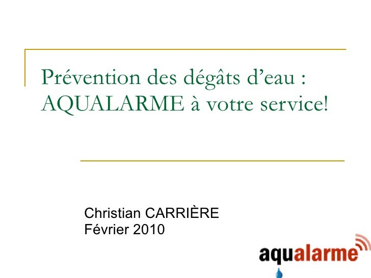 Prévention des dégâts d'eau : AQUALARME à votre service! Christian CARRIÈRE Février 2010