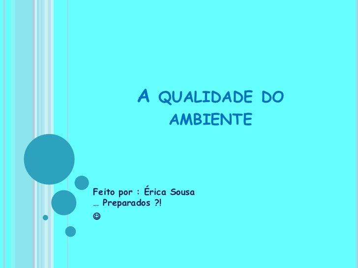 A qualidade do ambiente<br />Feito por : Érica Sousa… Preparados ?! <br /><br />