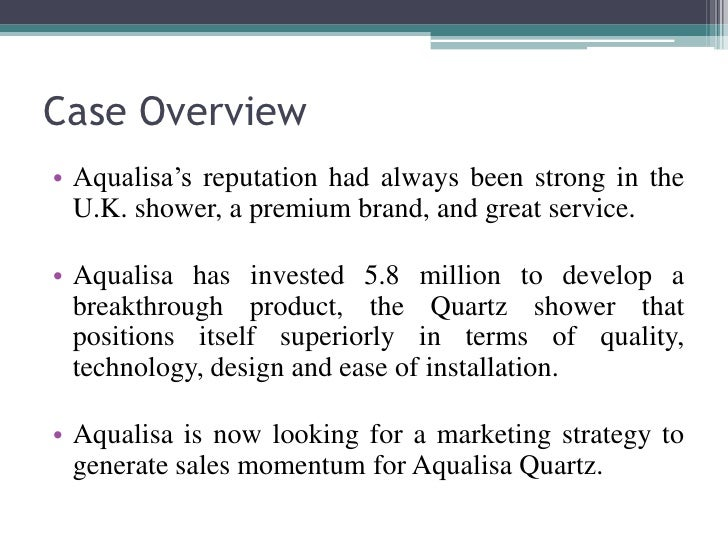 case study of aqualisa quartz shower essay Aqualisa quartz: simply a better shower innovation is the process of turning ideas and know-ledge into products and services which create customer demand in the marketplace london innovation 2003 the term positioning refers to placing a brand in that part of the market where it will receive a favorable reception compared to competing products.