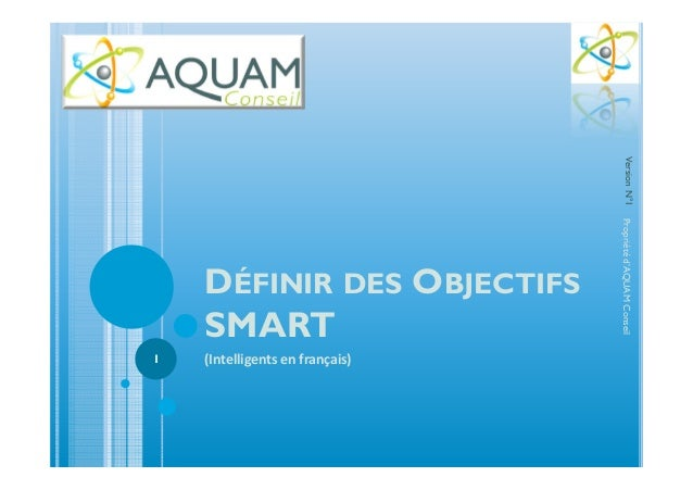 DÉFINIR DES OBJECTIFS SMART (Intelligents en français) Propriétéd'AQUAMConseil 1 VersionN°1