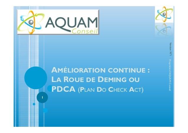 AMÉLIORATION CONTINUE : LA ROUE DE DEMING OU PDCA (PLAN DO CHECK ACT) Propriétéd'AQUAMConseil 1 VersionN°1